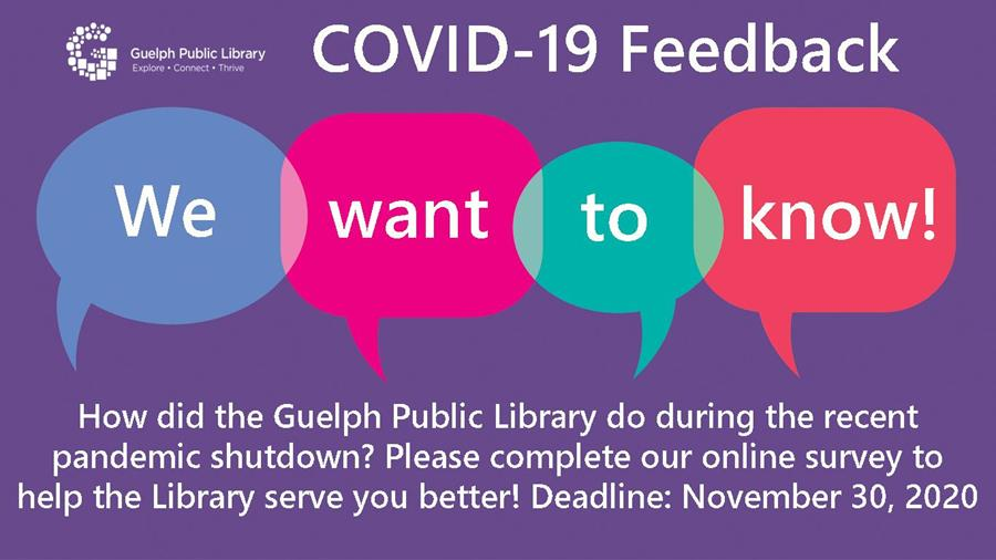 To ensure the Library meets the interests of our community during these unprecedented times, we would like your feedback about library services during the closure and how the Library can serve you better going forward!     Starting November 1, 2020, please complete the Library's online COVID-19 Feedback form or visit any Guelph Public Library location to complete a survey on one of the library's computers. This feedback form will be available until Monday, November 30, 2020.   On behalf of the Guelph Public Library Board and staff, we thank you for taking the time to complete this short survey to help us  respond to the evolving needs of our community.
