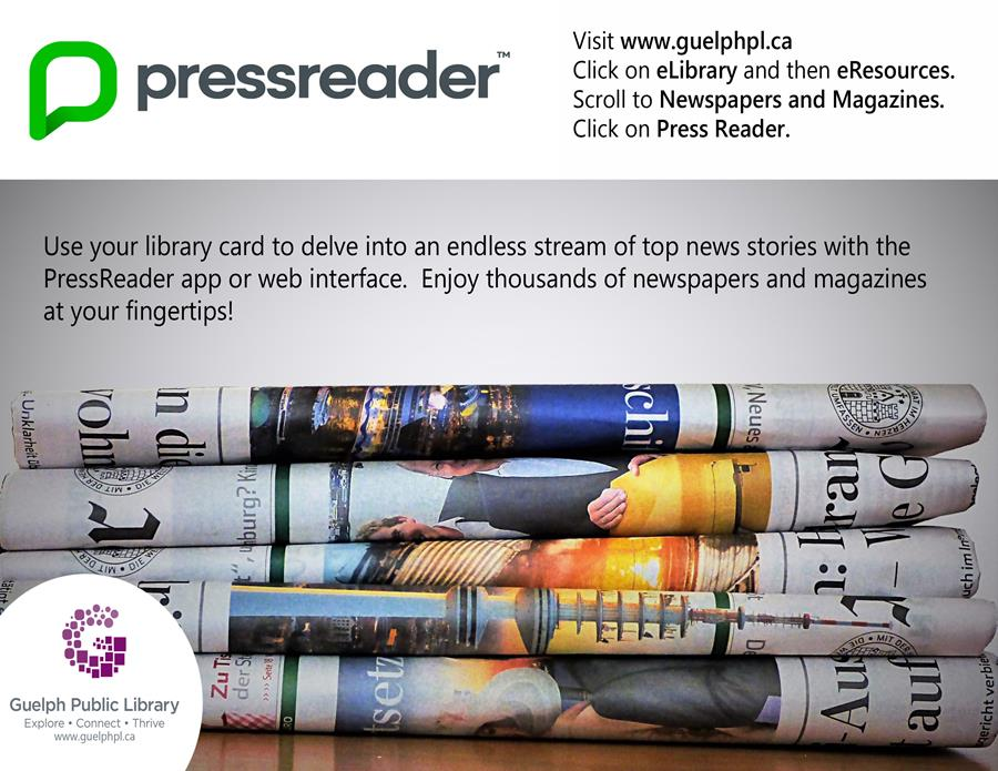 Use your library card to delve into an endless stream of top new stories with the pressreader app or web interface. Enjoy thousands of newspapers and magazines at your fingertips. Visit www.guelphpl.ca, click on eLibrary then eResources. Scroll to Newspapers and Magazines. Click on Press Reader to get started.