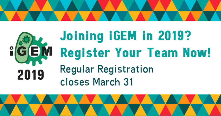 Joining iGEM in 2019? Register Your Team Now! Regular Registration closes March 31