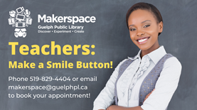 Teachers: make a smile button! Phone 519-829-4404 or email makerspace@guelphpl.ca to book an appointment.