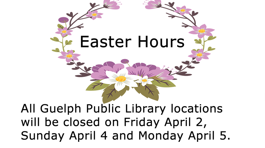 All Guelph Public Library locations are closed Friday April 2, Sunday April 4 and Monday April 5 for Easter.