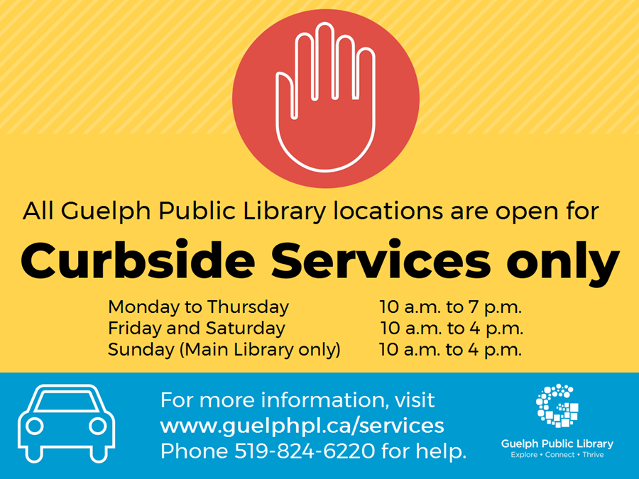 All Guelph Public Library locations are open for Curbside Services only. Monday to Thursday 10 a.m. to 7 p.m., Friday and Saturday 10 a.m. to 4 p.m., Sundays at the Main Library only (branches closed) 10 a.m. to 4 p.m.