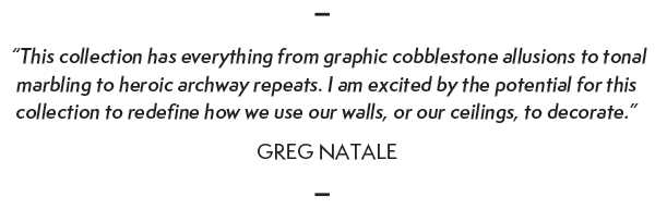 """This collection has everything from graphic cobblestoneallusions to tonal  marbling to heroic archway repeats. I am excited by the potential for this  collection to redefine how we use our walls, or our ceilings, to decorate."" GREG NATALE"
