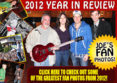 2012 Year in Review. Joe's Fan photos! Click here to check out some of the greatest fan photos from 2012!