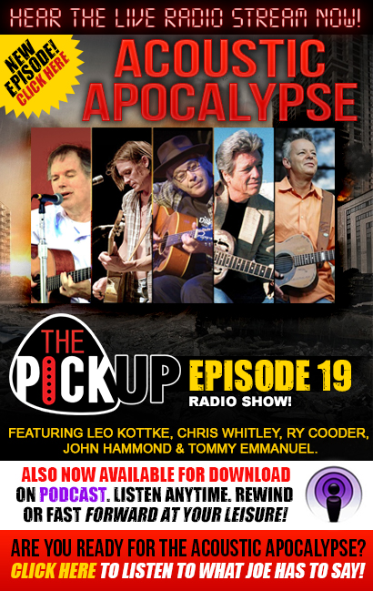 Hear the live radio stream now! New Episode! Click here. The Pickup Radio Show. Episode 19 'Acoustic Apocalypse', featuring Leo Kottke, Chris Whitley, Ry Cooder, John Hammond & Tommy Emmanuel. Now also available for download on Podcast. Listen Anytime. Rewind or fast forward at your leisure! Are you ready for the acoustic apocalypse? Click here to listen to what Joe has to say!