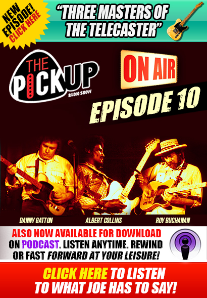 The Pickup Radio Show. A radio show for guitar players & music lovers. 10th Episode New this week: 'Masters Of The Telecaster'. Danny Gatton, Albert Collins and Roy Buchanan. Now also available for download on Podcast. Listen Anytime. Rewind or fast forward at your leisure! 'A weekly show about guitars for people who believe in seizing life by the neck'-Joe Bonamassa. Click here to listen now!